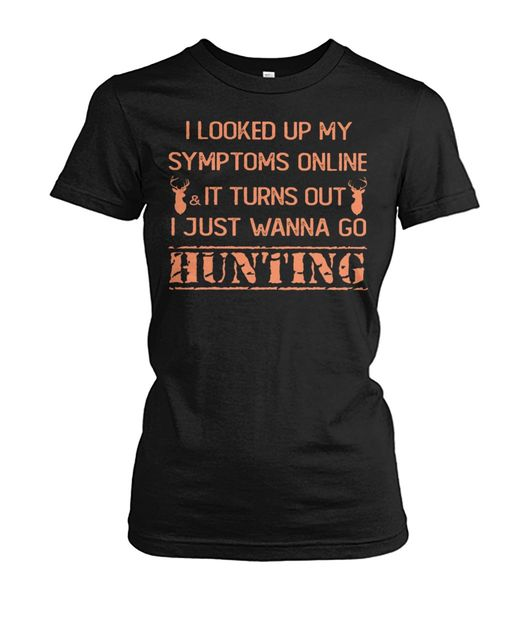 I looked up my symptoms online it turns out I just wanna go hunting deer shirt