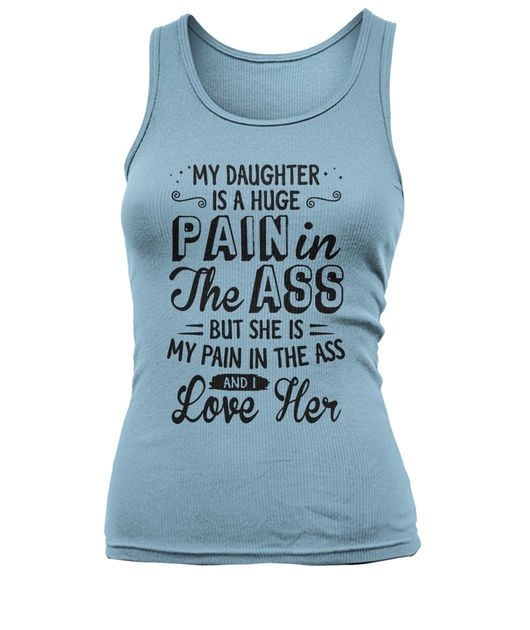 My daughter is a huge pain in the ass but she is my pain in the ass and I love her shirt