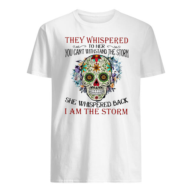 Sugar skull they whispered to her you can't with stand the storm shirt