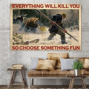 Everything-will-kill-you-so-choose-something-fun-Bear-hunting-poster