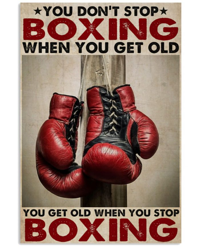 You-Dont-Stop-Boxing-When-You-Get-Old-You-Get-Old-When-You-Stop-Boxing-Poster