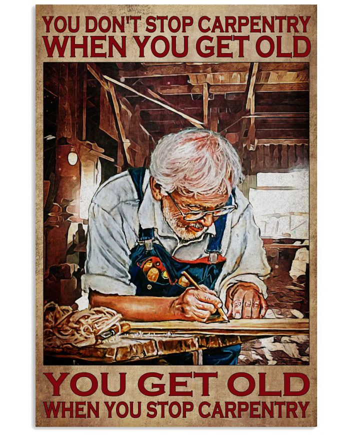 You-dont-stop-carpentry-when-you-get-old-You-get-old-when-you-stop-carpentry-poster