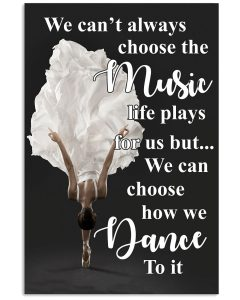 Ballet-We-cant-always-choose-the-music-life-plays-for-us-but-we-can-choose-how-we-dance-to-it-poster