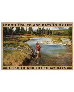 I-dont-fish-to-add-days-to-my-life-I-fish-to-add-life-to-my-days-poster