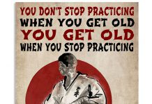 Karate-You-dont-stop-practicing-when-you-get-old-you-get-old-when-you-stop-practicing-poster