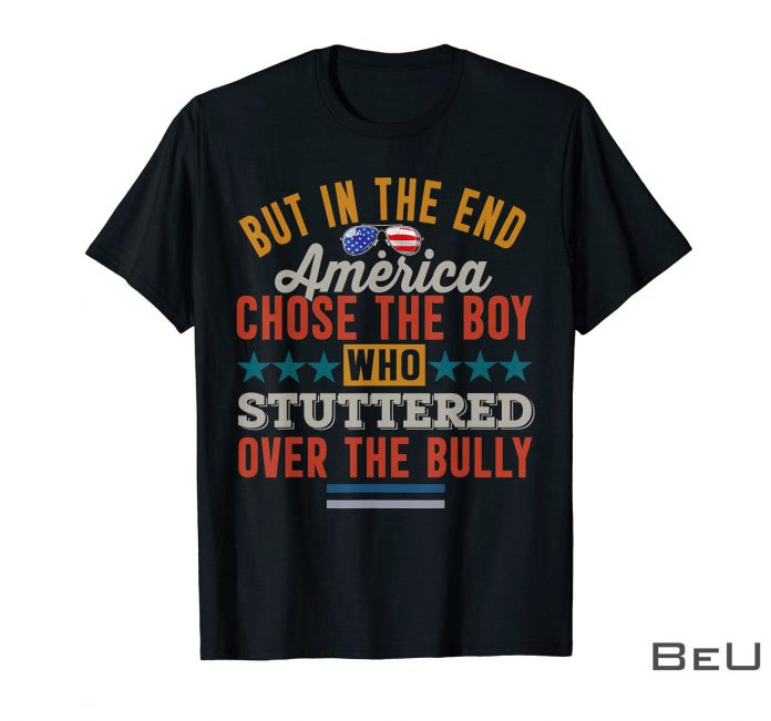 But-In-The-End-America-Chose-The-Boy-Who-Stuttered-Over-The-Bully-Shirt-z