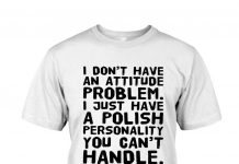 I-Dont-Have-An-Attitude-Problem-I-Just-Have-A-Polish-Personality-You-Cant-Handle-Shirt