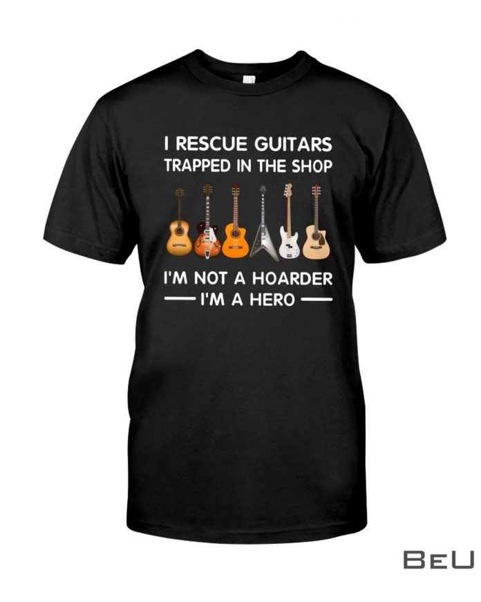 Im-A-Hero-I-Rescue-Guitars-Trapped-In-The-Shop-Im-Not-A-Hoarder-Shirt