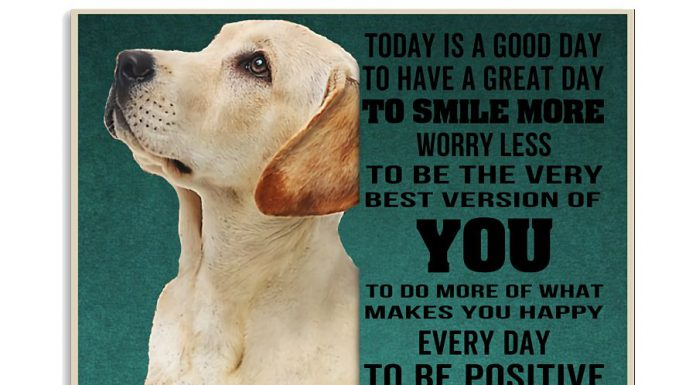 Labrador-Today-Is-A-Good-Day-To-Have-A-Great-Day-To-Smile-More-Worry-Less-Poster