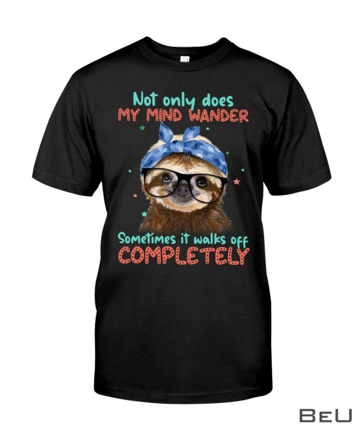 Sloth-Not-Only-Does-My-Mind-Wander-Sometimes-It-Walks-Off-Completely-Shirt