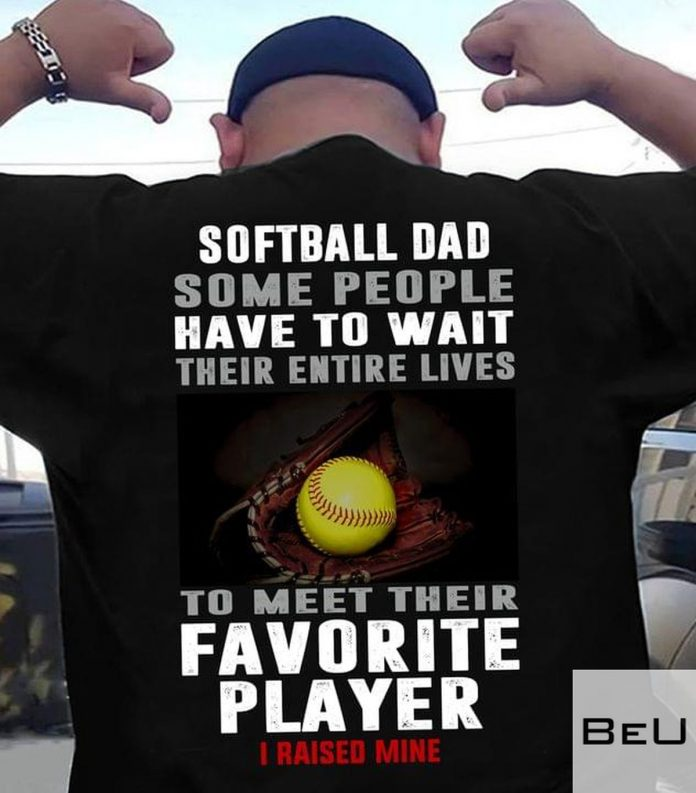 Softball-Dad-Some-People-Have-To-Wait-Their-Entire-Lives-To-Meet-Their-Favorite-Player-Shirt-v