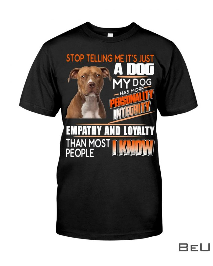 Stop-Telling-Me-Its-Just-A-Dog-My-Dog-Has-More-Personality-Integrity-Shirt