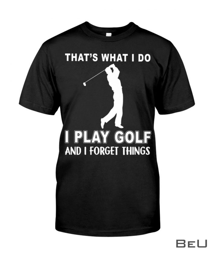 Thats-What-I-Do-I-Play-Golf-And-I-Forget-Things-Shirt