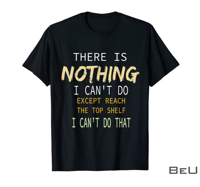 There-Is-Nothing-I-Cant-Do-Except-Reach-The-Top-Shelf-I-Cant-Do-That-Shirt