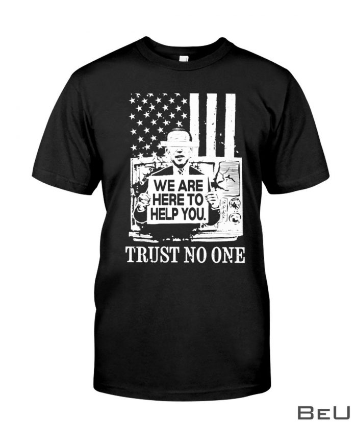 We-Are-Here-To-Help-You-Trust-No-One-Biden-Shirt