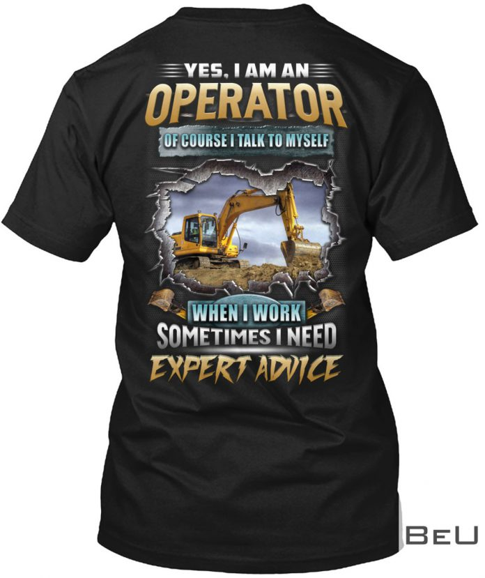 Yes-I-Am-An-Operator-Of-Course-I-Talk-To-Myself-When-I-Work-Sometimes-I-Need-Expert-Advice-Shirt