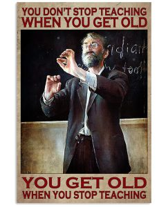 You-Dont-Stop-Teaching-When-You-Get-Old-You-Get-Old-When-You-Stop-Teaching-Poster