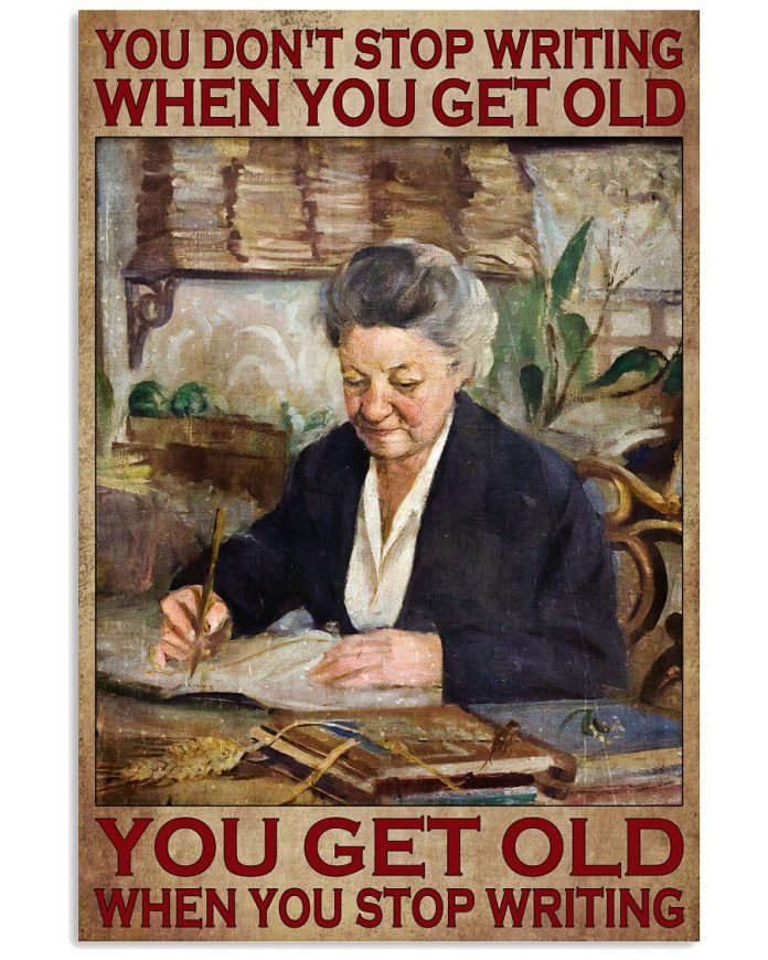You-Dont-Stop-Writing-When-You-Get-Old-You-Get-Old-When-You-Stop-Writing-Poster