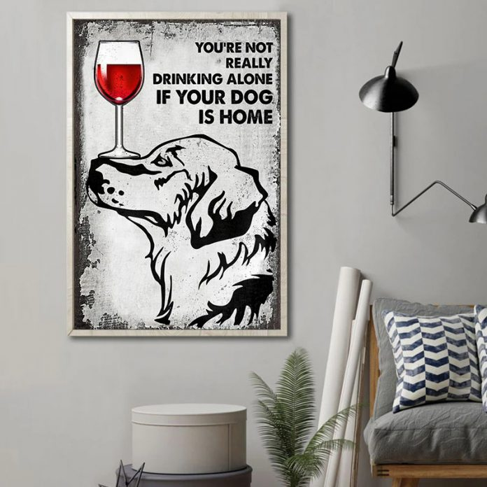 Youre-Not-Really-Drinking-Alone-If-Your-Dog-Is-Home-Poster