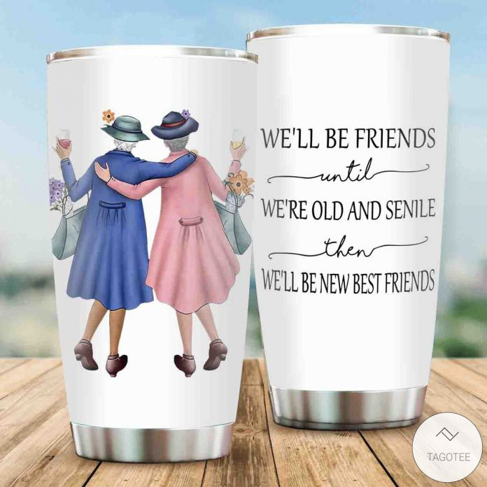 Well-Be-Friends-Until-Were-Old-And-Senile-Then-Well-Be-New-Best-Friends-Tumbler