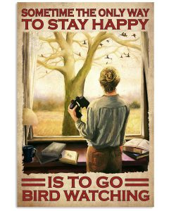 Sometime-The-Only-Way-To-Stay-Happy-Is-To-Go-Bird-Watching-Poster
