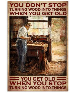 You-Dont-Stop-Turning-Wood-Into-Things-When-You-Get-Old-You-Get-Old-When-You-Stop-Turning-Wood-Into-Things-Poster
