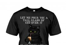 Black Cat Let Me Pour You A Tall Glass Of Get Over It Shirt